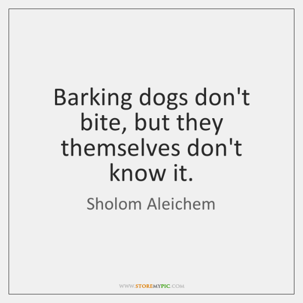 Barking dogs don't bite, but they themselves don't know it.