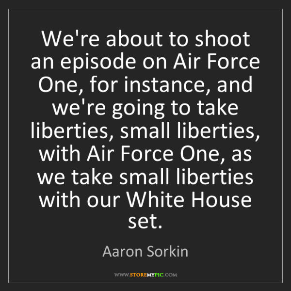 Aaron Sorkin: We're about to shoot an episode on Air Force One, for...