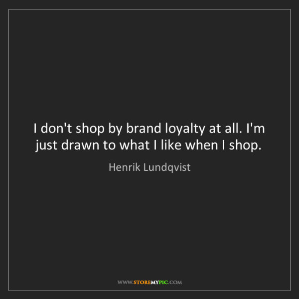 Henrik Lundqvist: I don't shop by brand loyalty at all. I'm just drawn...