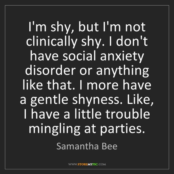 Samantha Bee: I'm shy, but I'm not clinically shy. I don't have social...