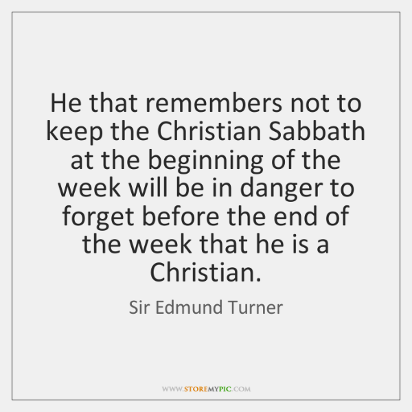 He that remembers not to keep the Christian Sabbath at the beginning ...
