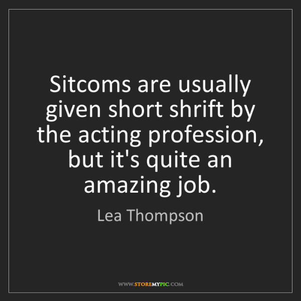 Lea Thompson: Sitcoms are usually given short shrift by the acting...