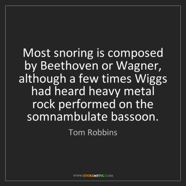 Tom Robbins: Most snoring is composed by Beethoven or Wagner, although...