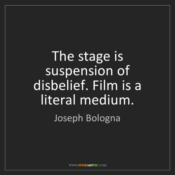 Joseph Bologna: The stage is suspension of disbelief. Film is a literal...