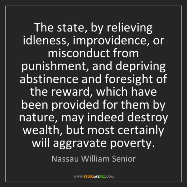 Nassau William Senior: The state, by relieving idleness, improvidence, or misconduct...