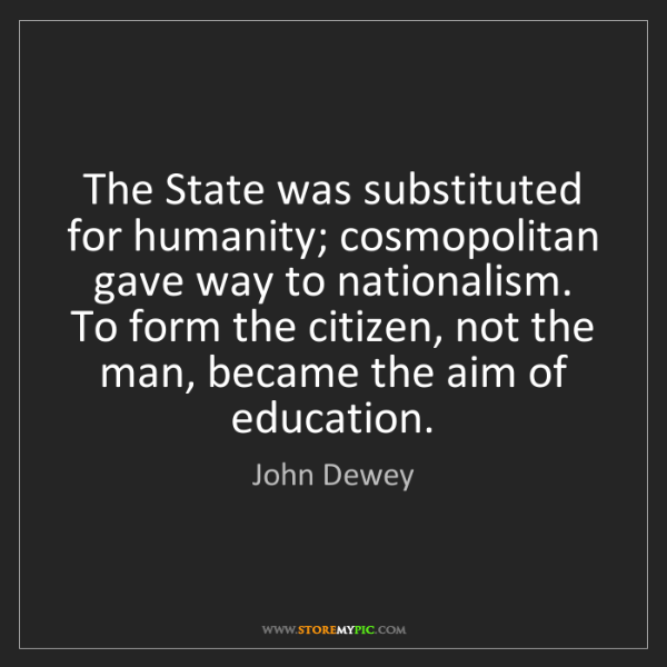 John Dewey: The State was substituted for humanity; cosmopolitan...