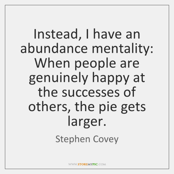 Instead, I have an abundance mentality: When people are genuinely happy at ...