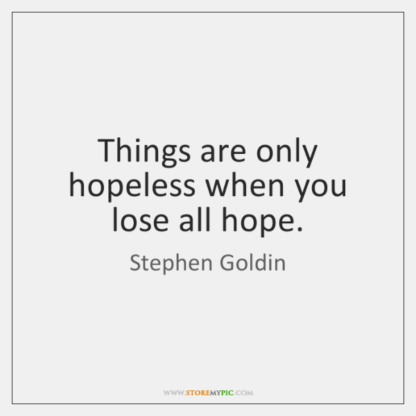 Things are only hopeless when you lose all hope.