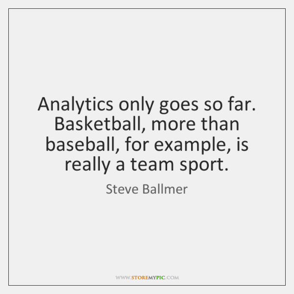 Analytics only goes so far. Basketball, more than baseball, for example, is ...