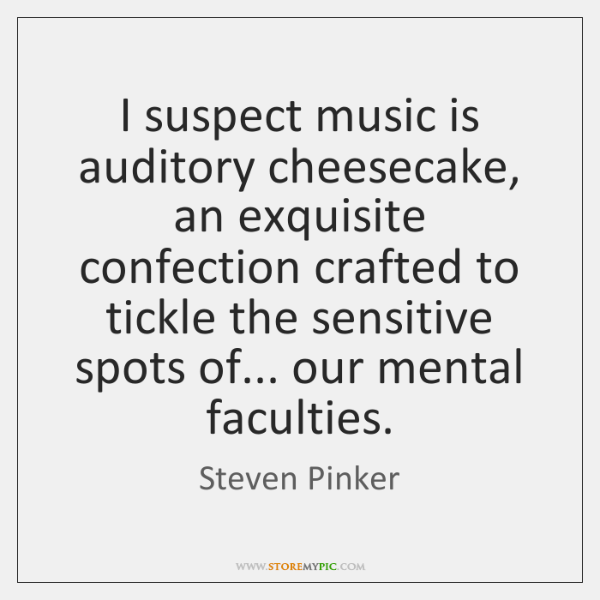 I suspect music is auditory cheesecake, an exquisite confection crafted to tickle ...