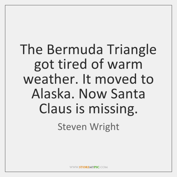 The Bermuda Triangle got tired of warm weather. It moved to Alaska. ...
