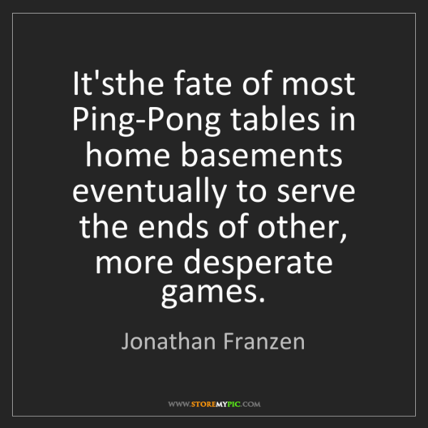 Jonathan Franzen: It'sthe fate of most Ping-Pong tables in home basements...