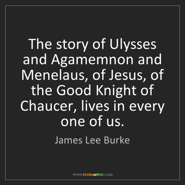 James Lee Burke: The story of Ulysses and Agamemnon and Menelaus, of Jesus,...