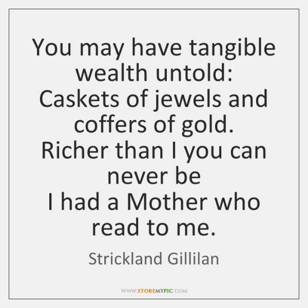 You may have tangible wealth untold:  Caskets of jewels and coffers of ...