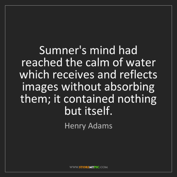 Henry Adams: Sumner's mind had reached the calm of water which receives...