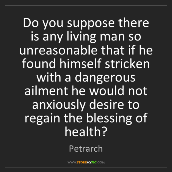 Petrarch: Do you suppose there is any living man so unreasonable...