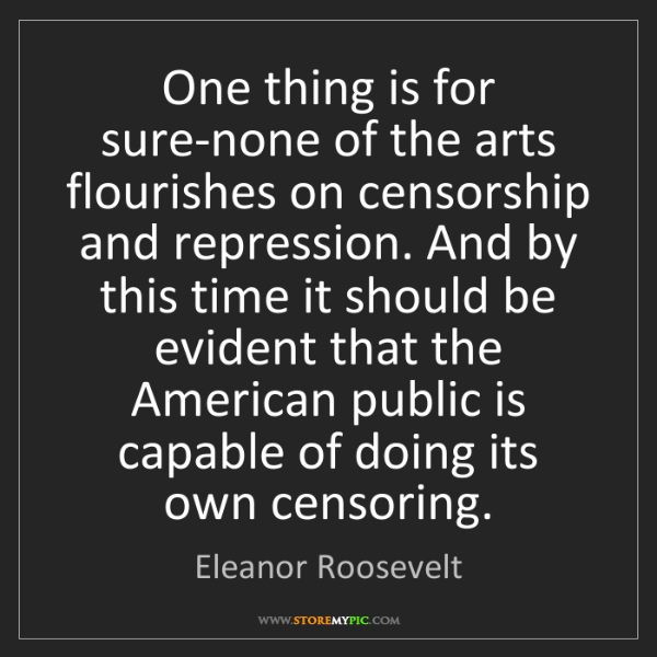 Eleanor Roosevelt: One thing is for sure-none of the arts flourishes on...