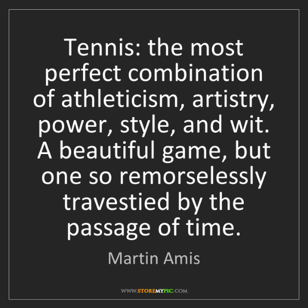 Martin Amis: Tennis: the most perfect combination of athleticism,...