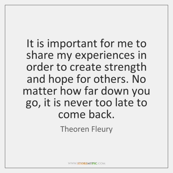It is important for me to share my experiences in order to ...