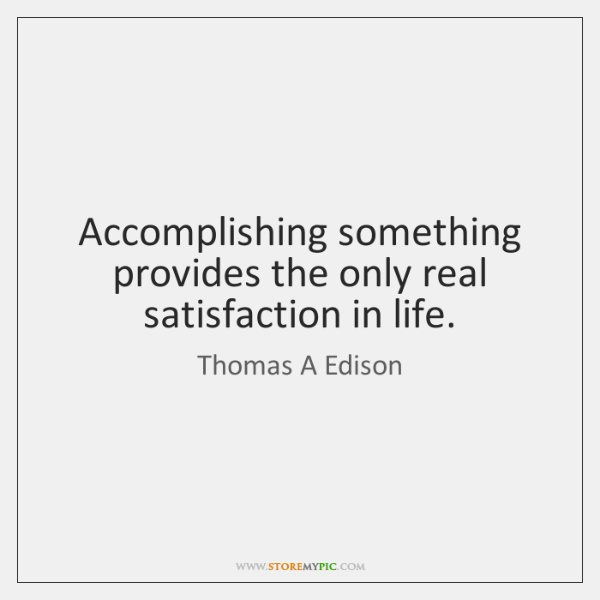 Accomplishing something provides the only real satisfaction in life.