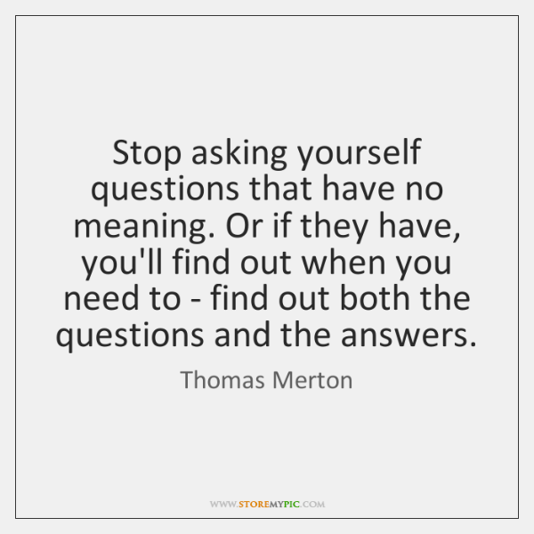 Stop asking yourself questions that have no meaning. Or if they have, ...