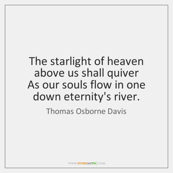 The starlight of heaven above us shall quiver   As our souls flow ...