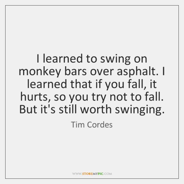 I learned to swing on monkey bars over asphalt. I learned that ...