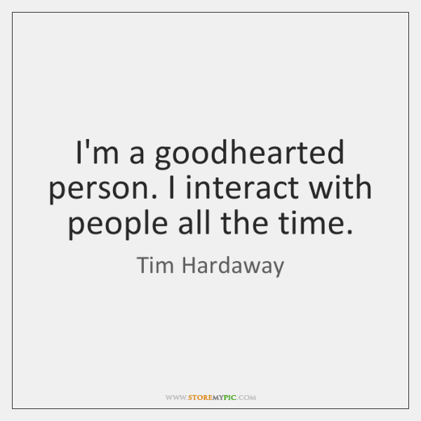 I'm a goodhearted person. I interact with people all the time.