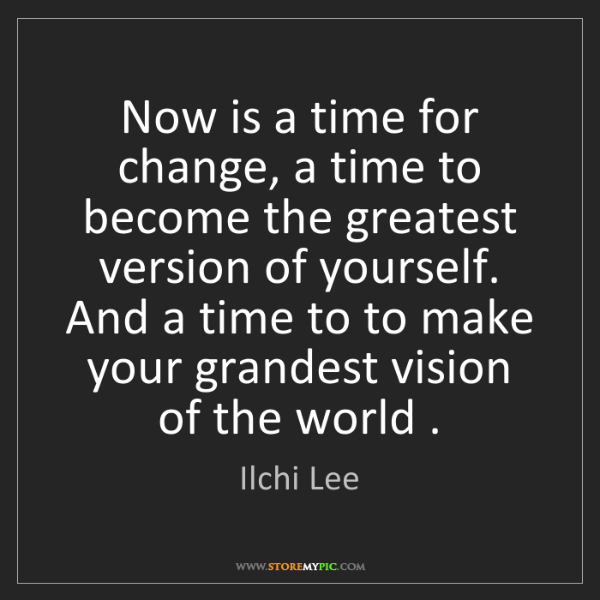 Change The World Change Yourself Quote: Ilchi Lee: Now Is A Time For Change, A Time To Become The