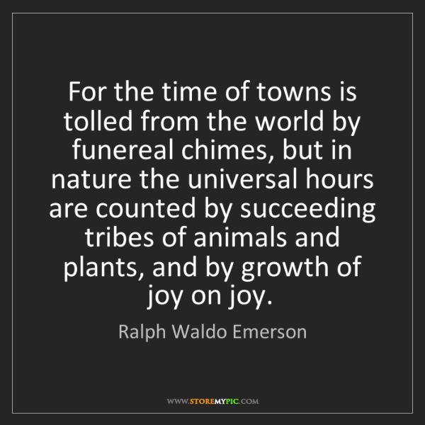 Ralph Waldo Emerson: For the time of towns is tolled from the world by funereal...