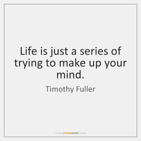 Life is just a series of trying to make up your mind.