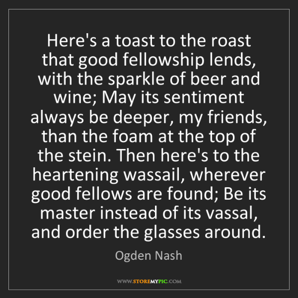 Ogden Nash: Here's a toast to the roast that good fellowship lends,...