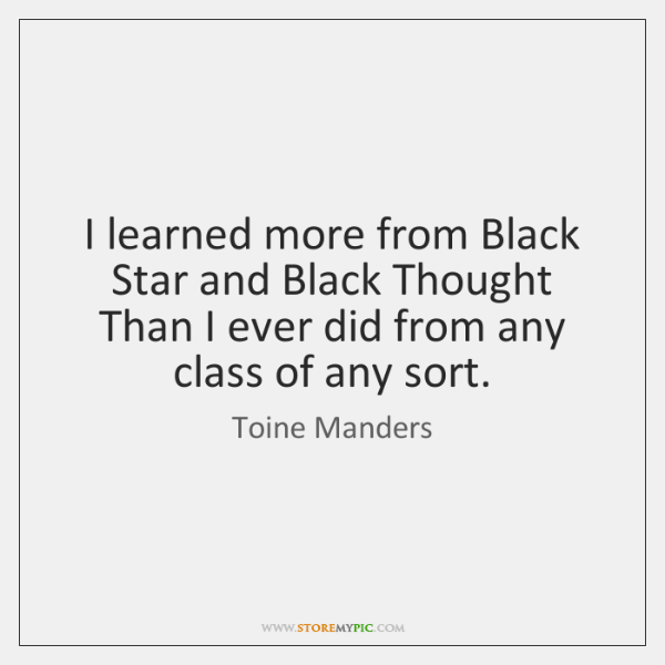I learned more from Black Star and Black Thought  Than I ever ...