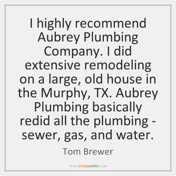 I highly recommend Aubrey Plumbing Company. I did extensive remodeling on a ...