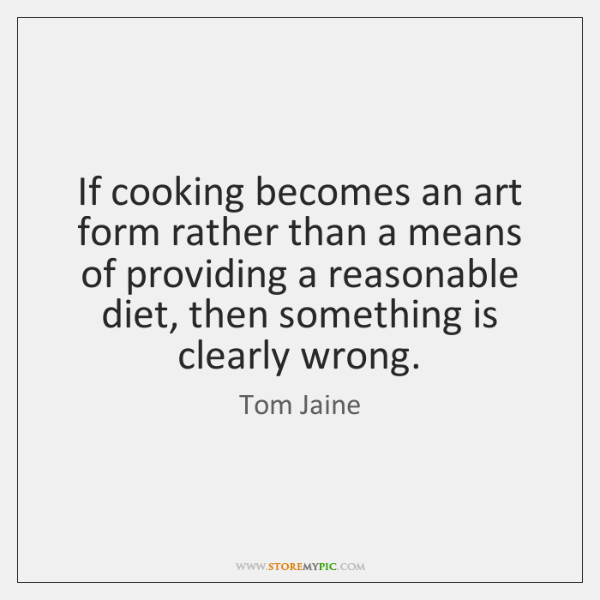 If cooking becomes an art form rather than a means of providing ...