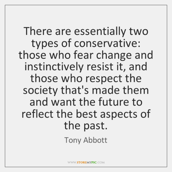 There are essentially two types of conservative: those who fear change and ...