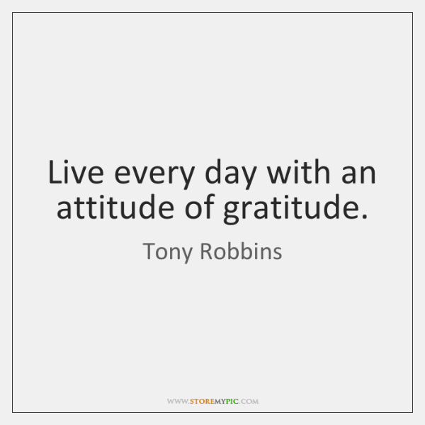 Live every day with an attitude of gratitude.