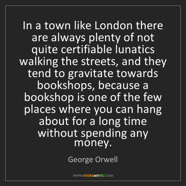 George Orwell: In a town like London there are always plenty of not...
