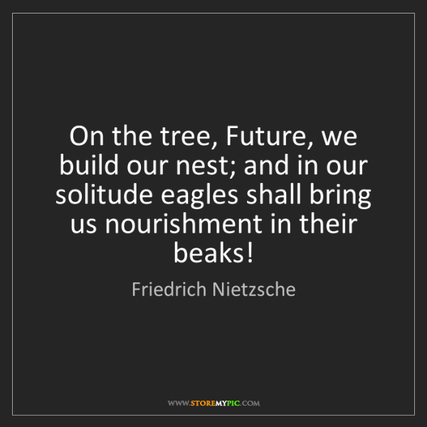 Friedrich Nietzsche: On the tree, Future, we build our nest; and in our solitude...