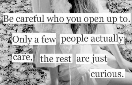 Be Careful Who You Open Up To Only A Few People Acrtually Care The