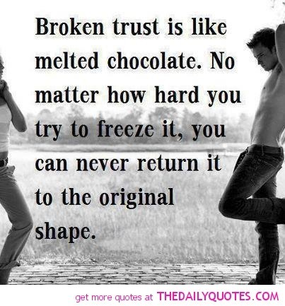 Broken trust is like melted chocolate no matter how hard you try to freeze it