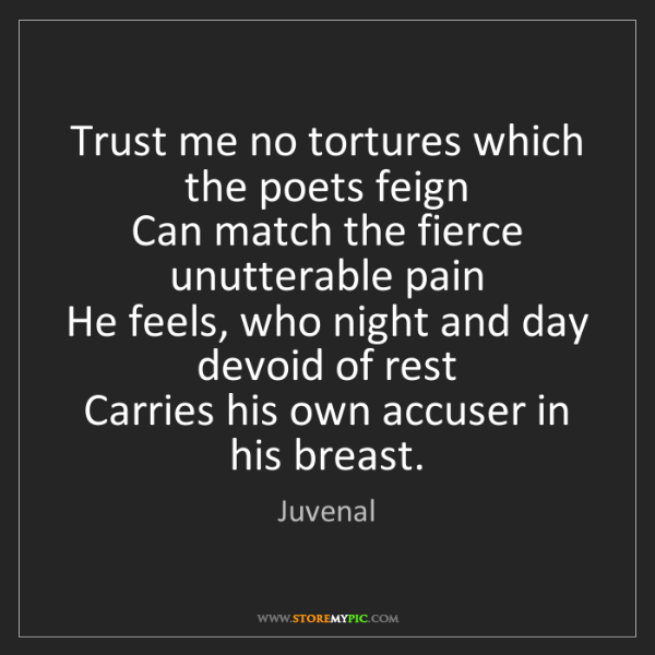 Juvenal: Trust me no tortures which the poets feign  Can match...