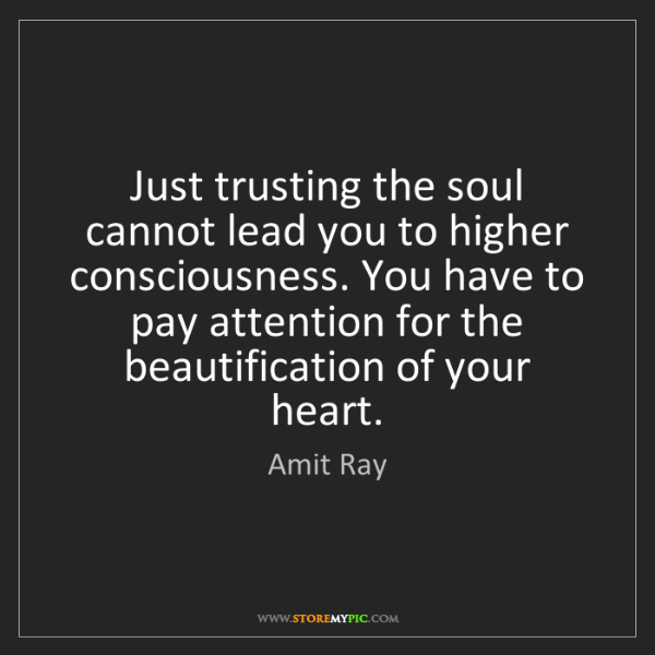 Amit Ray: Just trusting the soul cannot lead you to higher consciousness....