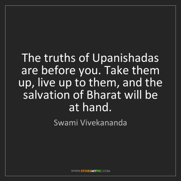 Swami Vivekananda: The truths of Upanishadas are before you. Take them up,...