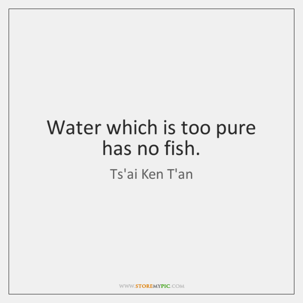 Water which is too pure has no fish.