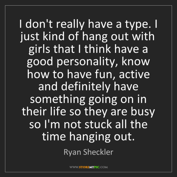 Ryan Sheckler: I don't really have a type. I just kind of hang out with...