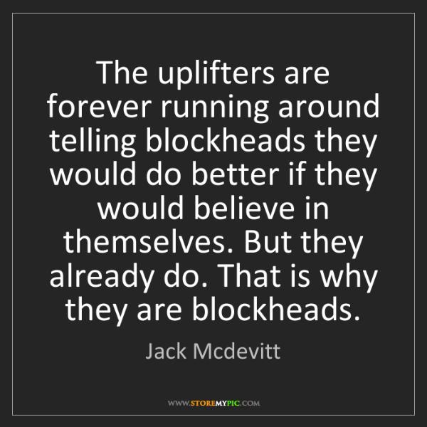 Jack Mcdevitt: The uplifters are forever running around telling blockheads...