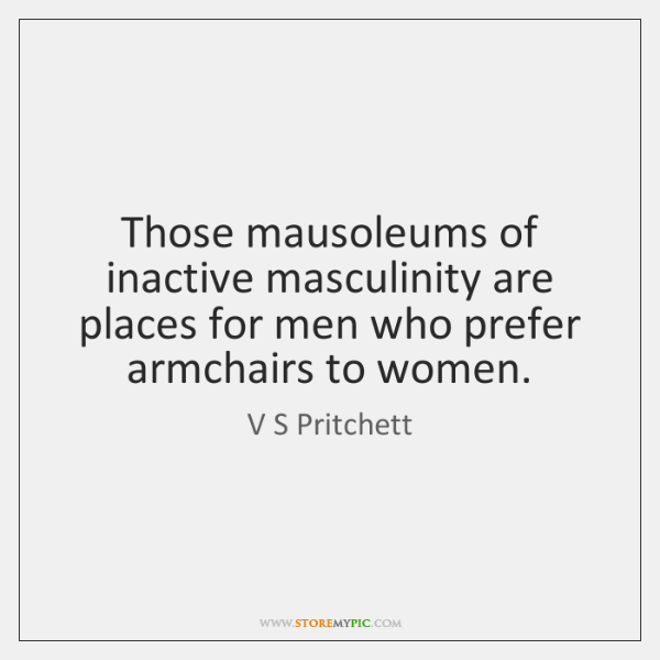 Those mausoleums of inactive masculinity are places for men who prefer armchairs ...