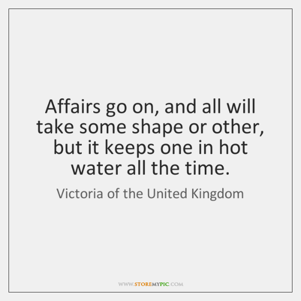 Affairs go on, and all will take some shape or other, but ...
