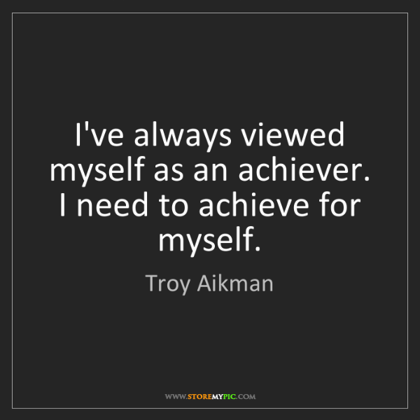 Troy Aikman: I've always viewed myself as an achiever. I need to achieve...